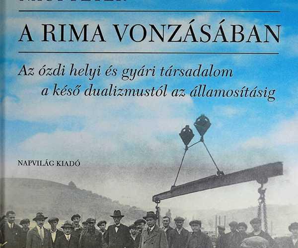 Dr. Nagy Péter - A Rima vonzásában. Az ózdi helyi és gyári társadalom a késő dualizmustól az államosításig